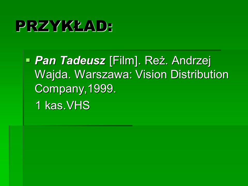 PRZYKŁAD: Pan Tadeusz [Film]. Reż. Andrzej Wajda. Warszawa: Vision Distribution Company,1999. Pan Tadeusz [Film]. Reż. Andrzej Wajda. Warszawa: Vision