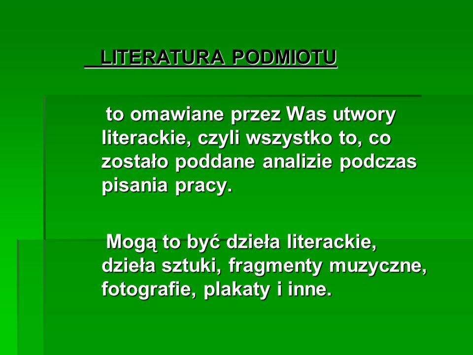 LITERATURA PODMIOTU LITERATURA PODMIOTU to omawiane przez Was utwory literackie, czyli wszystko to, co zostało poddane analizie podczas pisania pracy.