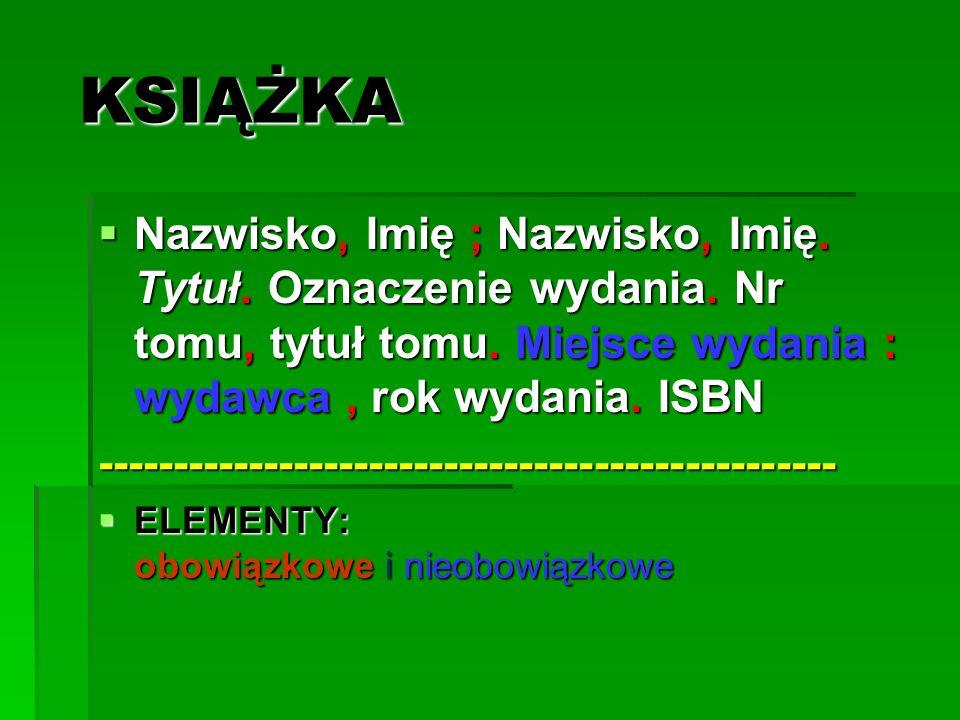 KSIĄŻKA KSIĄŻKA Nazwisko, Imię ; Nazwisko, Imię. Tytuł. Oznaczenie wydania. Nr tomu, tytuł tomu. Miejsce wydania : wydawca, rok wydania. ISBN Nazwisko