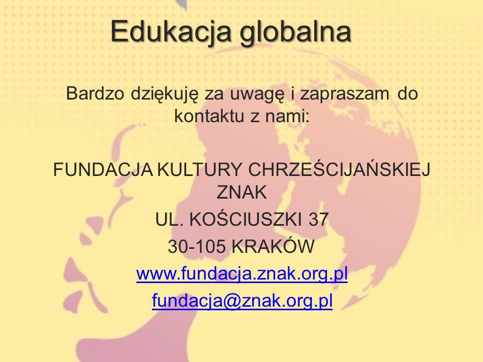 Edukacja globalna Bardzo dziękuję za uwagę i zapraszam do kontaktu z nami: FUNDACJA KULTURY CHRZEŚCIJAŃSKIEJ ZNAK UL.