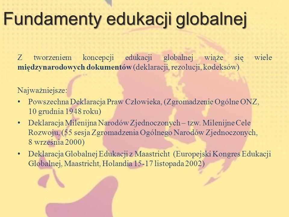 Fundamenty edukacji globalnej Z tworzeniem koncepcji edukacji globalnej wiąże się wiele międzynarodowych dokumentów (deklaracji, rezolucji, kodeksów) Najważniejsze: Powszechna Deklaracja Praw Człowieka, (Zgromadzenie Ogólne ONZ, 10 grudnia 1948 roku) Deklaracja Milenijna Narodów Zjednoczonych – tzw.