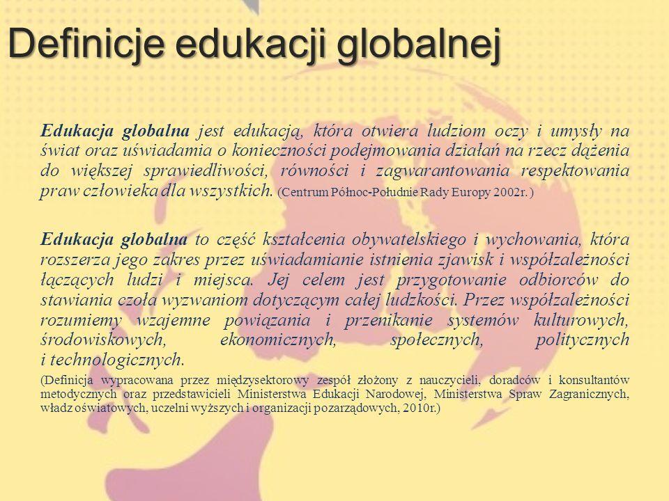 Definicje edukacji globalnej - cd Szczególnie istotne w edukacji globalnej jest: tłumaczenie przyczyn i konsekwencji opisywanych zjawisk przedstawianie perspektywy globalnego Południa rozumienie świata jako złożonego i dynamicznie zmieniającego się systemu kształtowanie krytycznego myślenia i zmianę postaw przełamywanie istniejących stereotypów i uprzedzeń ukazywanie wpływu jednostki na globalne procesy i wpływu globalnych procesów na jednostkę.