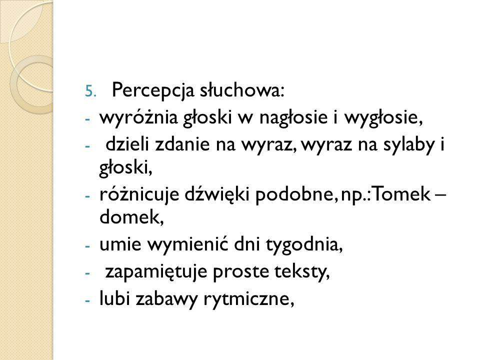 5. Percepcja słuchowa: - wyróżnia głoski w nagłosie i wygłosie, - dzieli zdanie na wyraz, wyraz na sylaby i głoski, - różnicuje dźwięki podobne, np.:T