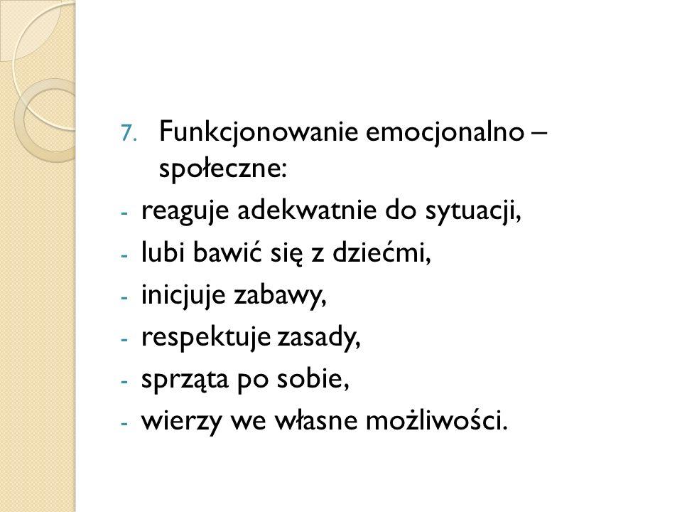 7. Funkcjonowanie emocjonalno – społeczne: - reaguje adekwatnie do sytuacji, - lubi bawić się z dziećmi, - inicjuje zabawy, - respektuje zasady, - spr
