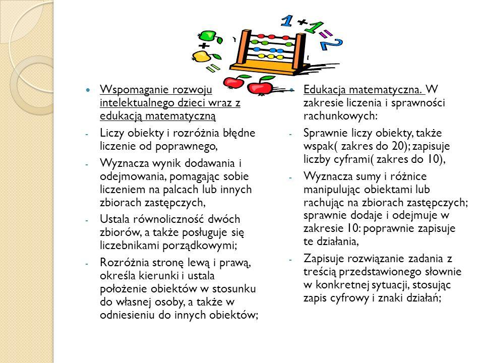 Wspomaganie rozwoju intelektualnego dzieci wraz z edukacją matematyczną - Liczy obiekty i rozróżnia błędne liczenie od poprawnego, - Wyznacza wynik dodawania i odejmowania, pomagając sobie liczeniem na palcach lub innych zbiorach zastępczych, - Ustala równoliczność dwóch zbiorów, a także posługuje się liczebnikami porządkowymi; - Rozróżnia stronę lewą i prawą, określa kierunki i ustala położenie obiektów w stosunku do własnej osoby, a także w odniesieniu do innych obiektów; Edukacja matematyczna.