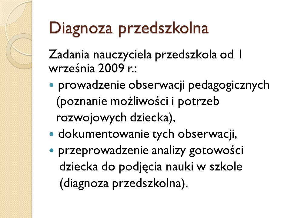 Diagnoza przedszkolna Zadania nauczyciela przedszkola od 1 września 2009 r.: prowadzenie obserwacji pedagogicznych (poznanie możliwości i potrzeb rozwojowych dziecka), dokumentowanie tych obserwacji, przeprowadzenie analizy gotowości dziecka do podjęcia nauki w szkole (diagnoza przedszkolna).