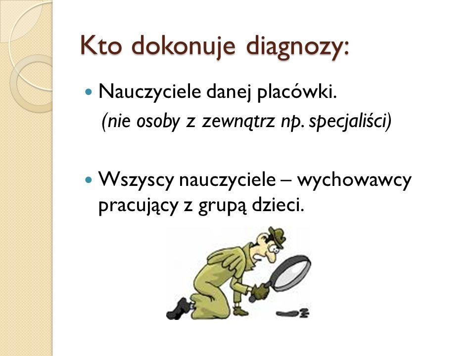 Kto dokonuje diagnozy: Nauczyciele danej placówki.