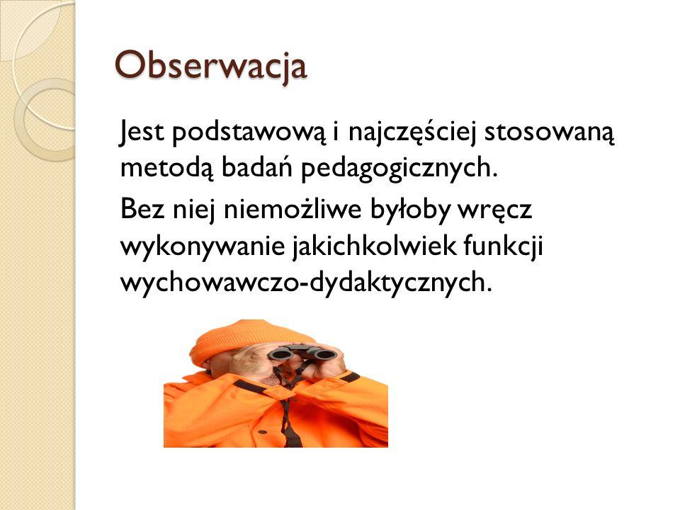 Obserwacja Jest podstawową i najczęściej stosowaną metodą badań pedagogicznych.