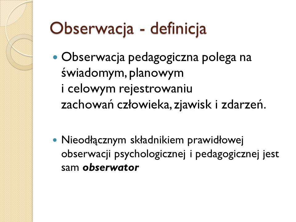 Obserwacja - definicja Obserwacja pedagogiczna polega na świadomym, planowym i celowym rejestrowaniu zachowań człowieka, zjawisk i zdarzeń.