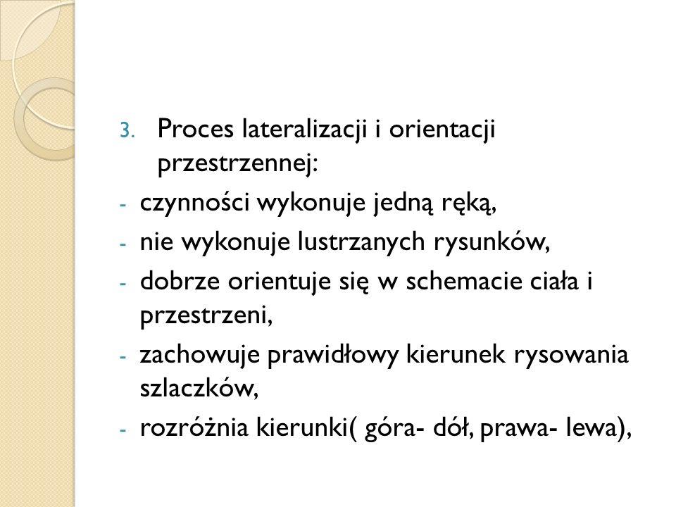 3. Proces lateralizacji i orientacji przestrzennej: - czynności wykonuje jedną ręką, - nie wykonuje lustrzanych rysunków, - dobrze orientuje się w sch