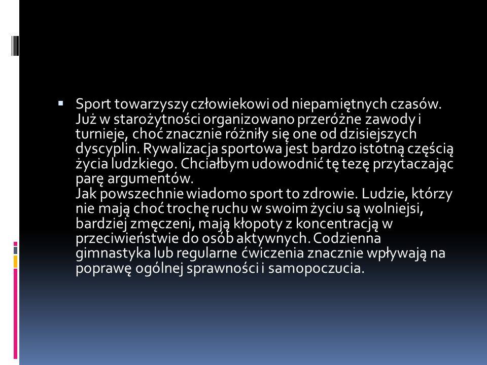 Sport towarzyszy człowiekowi od niepamiętnych czasów. Już w starożytności organizowano przeróżne zawody i turnieje, choć znacznie różniły się one od d
