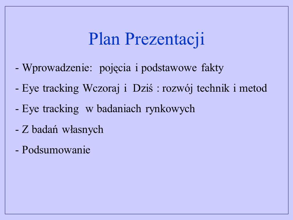 Plan Prezentacji - Wprowadzenie: pojęcia i podstawowe fakty - Eye tracking Wczoraj i Dziś : rozwój technik i metod - Eye tracking w badaniach rynkowych - Z badań własnych - Podsumowanie