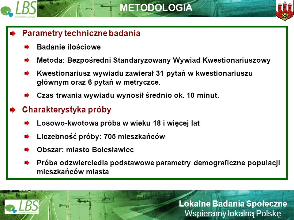 Warszawa, lipiec 2009 roku 3 Lokalne Badania Społeczne Wspieramy lokalną Polskę METODOLOGIA Parametry techniczne badania Badanie ilościowe Metoda: Bezpośredni Standaryzowany Wywiad Kwestionariuszowy Kwestionariusz wywiadu zawierał 31 pytań w kwestionariuszu głównym oraz 6 pytań w metryczce.
