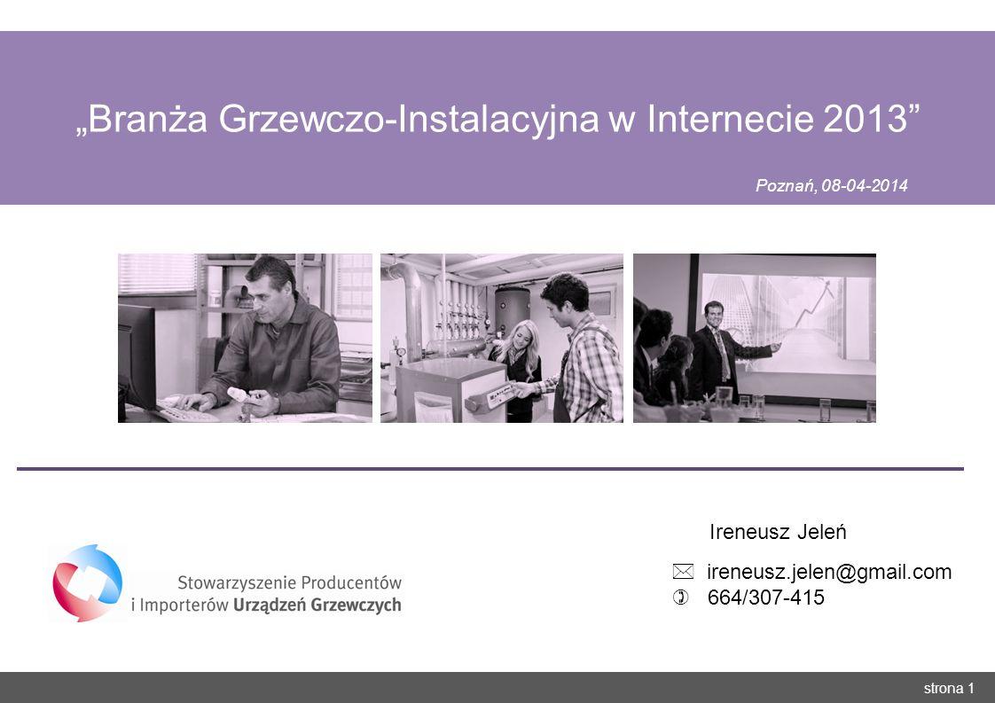 strona 1 Branża Grzewczo-Instalacyjna w Internecie 2013 Poznań, 08-04-2014 Ireneusz Jeleń ireneusz.jelen@gmail.com 664/307-415