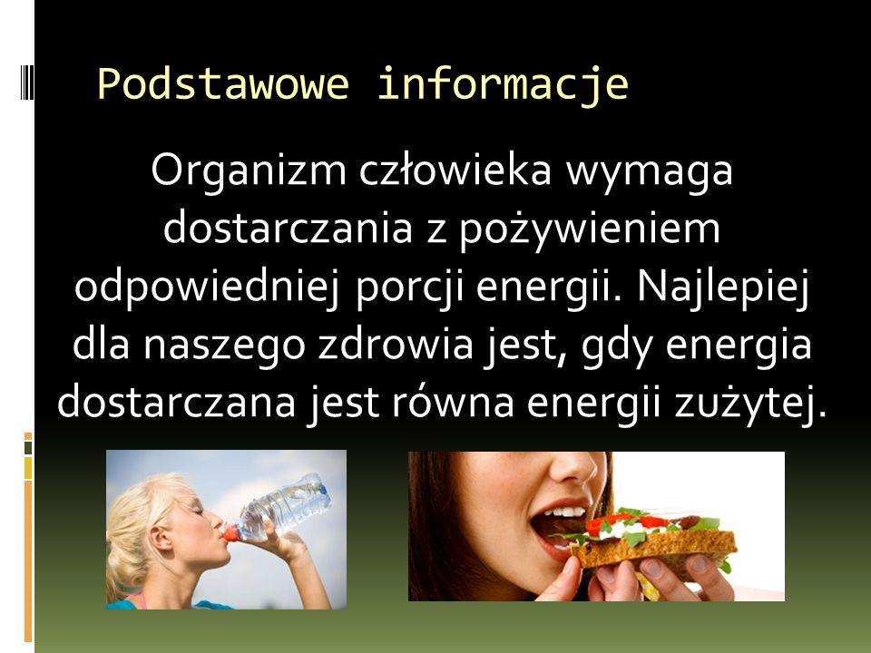 Podstawowe informacje Organizm człowieka wymaga dostarczania z pożywieniem odpowiedniej porcji energii. Najlepiej dla naszego zdrowia jest, gdy energi