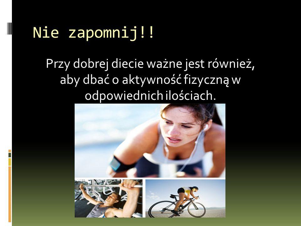 Nie zapomnij!! Przy dobrej diecie ważne jest również, aby dbać o aktywność fizyczną w odpowiednich ilościach.