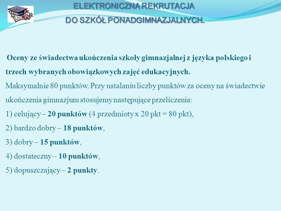 Oceny ze świadectwa ukończenia szkoły gimnazjalnej z języka polskiego i trzech wybranych obowiązkowych zajęć edukacyjnych. Maksymalnie 80 punktów. Prz