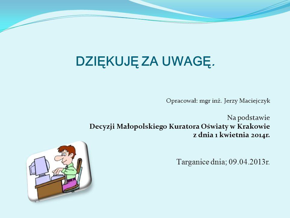 DZIĘKUJĘ ZA UWAGĘ. Opracował: mgr inż. Jerzy Maciejczyk Na podstawie Decyzji Małopolskiego Kuratora Oświaty w Krakowie z dnia 1 kwietnia 2014r. T arga