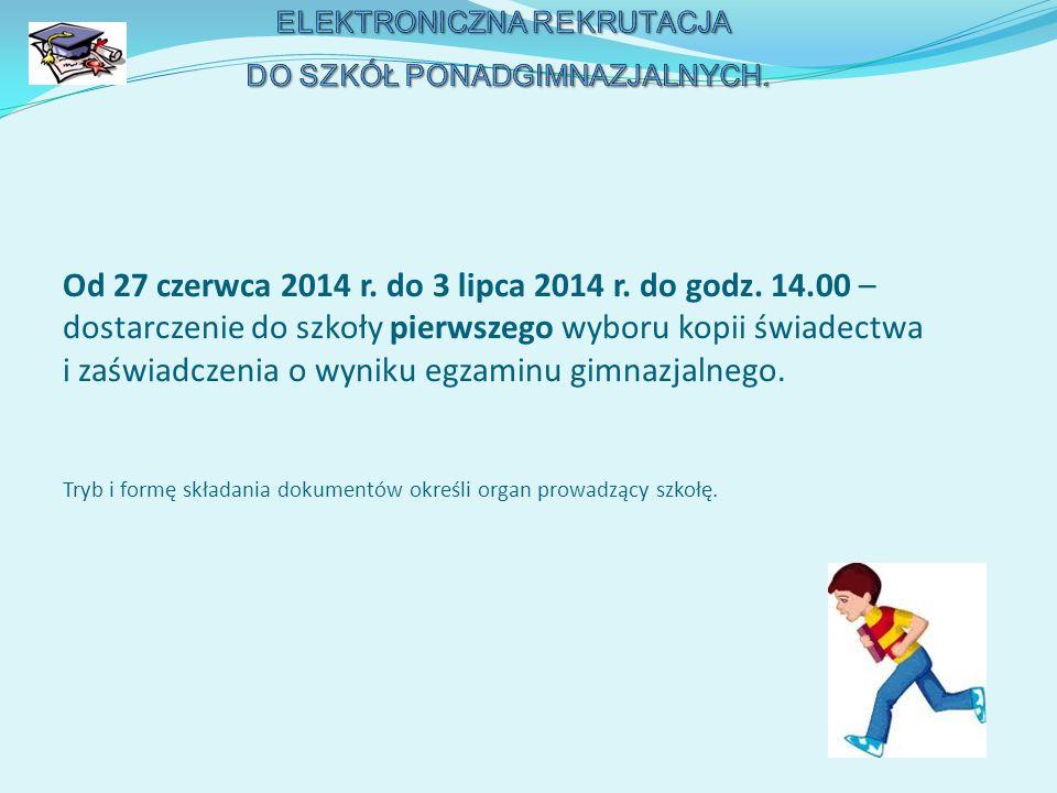 Od 27 czerwca 2014 r. do 3 lipca 2014 r. do godz. 14.00 – dostarczenie do szkoły pierwszego wyboru kopii świadectwa i zaświadczenia o wyniku egzaminu