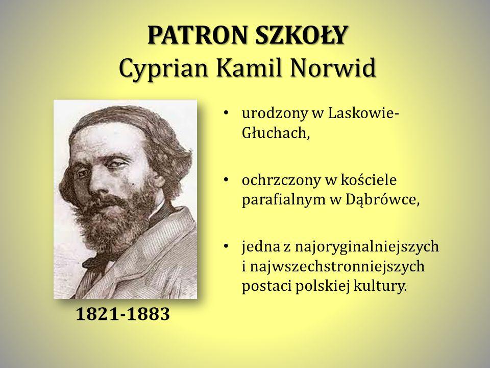 PATRON SZKOŁY Cyprian Kamil Norwid urodzony w Laskowie- Głuchach, ochrzczony w kościele parafialnym w Dąbrówce, jedna z najoryginalniejszych i najwszechstronniejszych postaci polskiej kultury.