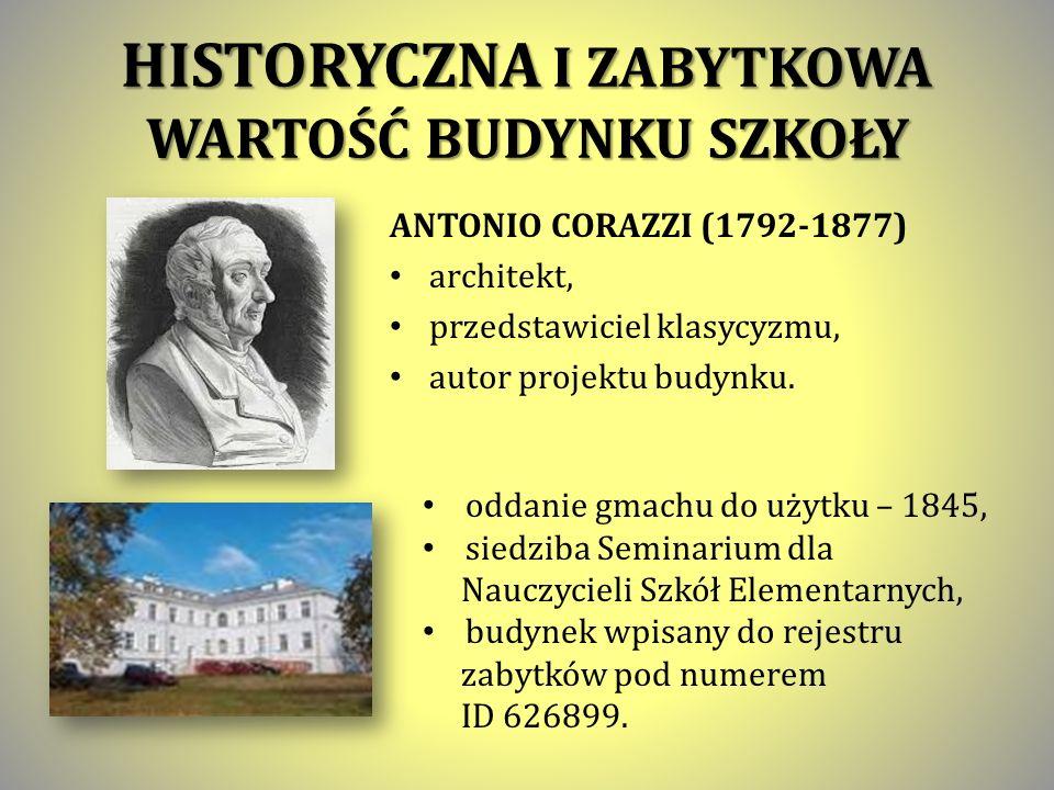 HISTORYCZNA I ZABYTKOWA WARTOŚĆ BUDYNKU SZKOŁY ANTONIO CORAZZI (1792-1877) architekt, przedstawiciel klasycyzmu, autor projektu budynku.