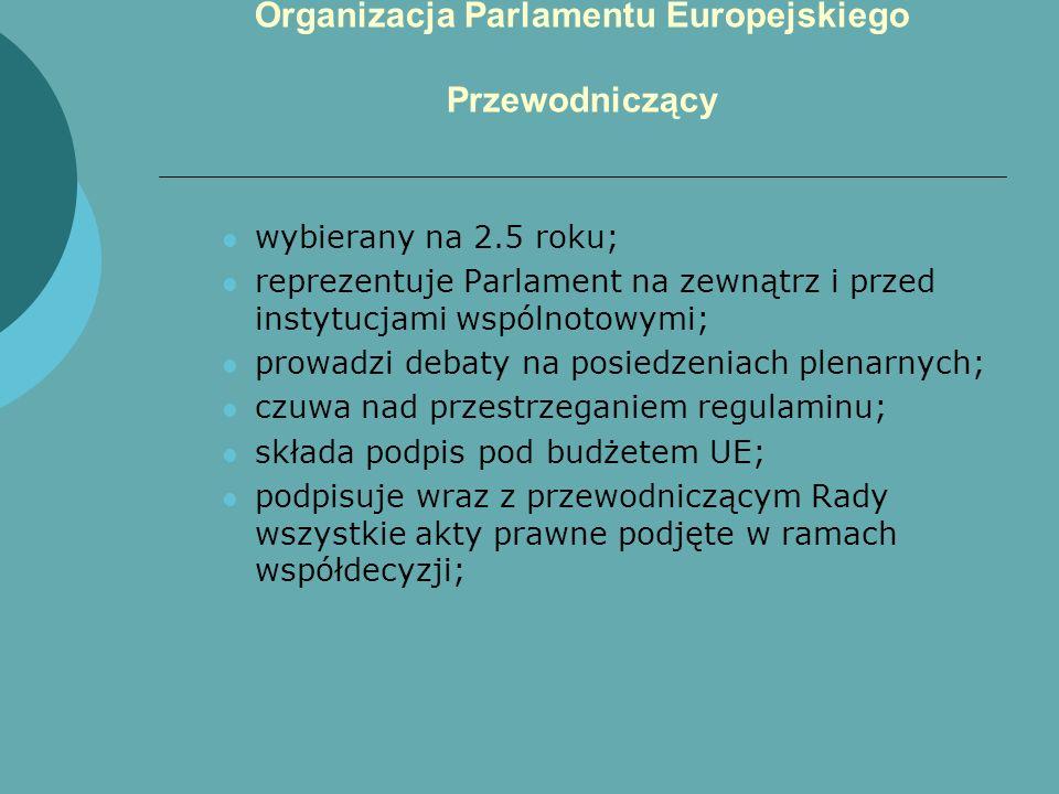 Organizacja Parlamentu Europejskiego Przewodniczący wybierany na 2.5 roku; reprezentuje Parlament na zewnątrz i przed instytucjami wspólnotowymi; prow
