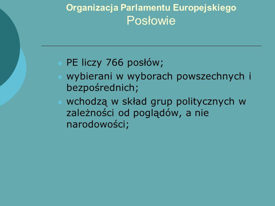 Organizacja Parlamentu Europejskiego Posłowie PE liczy 766 posłów; wybierani w wyborach powszechnych i bezpośrednich; wchodzą w skład grup politycznyc