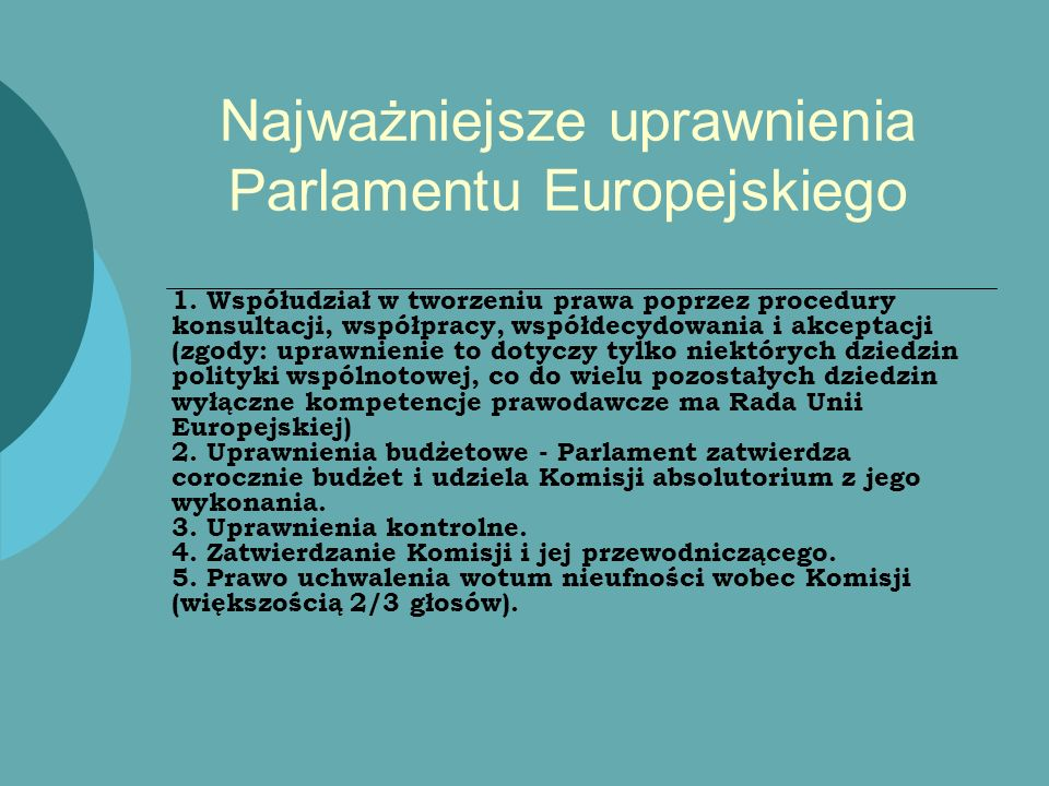Najważniejsze uprawnienia Parlamentu Europejskiego 1. Współudział w tworzeniu prawa poprzez procedury konsultacji, współpracy, współdecydowania i akce