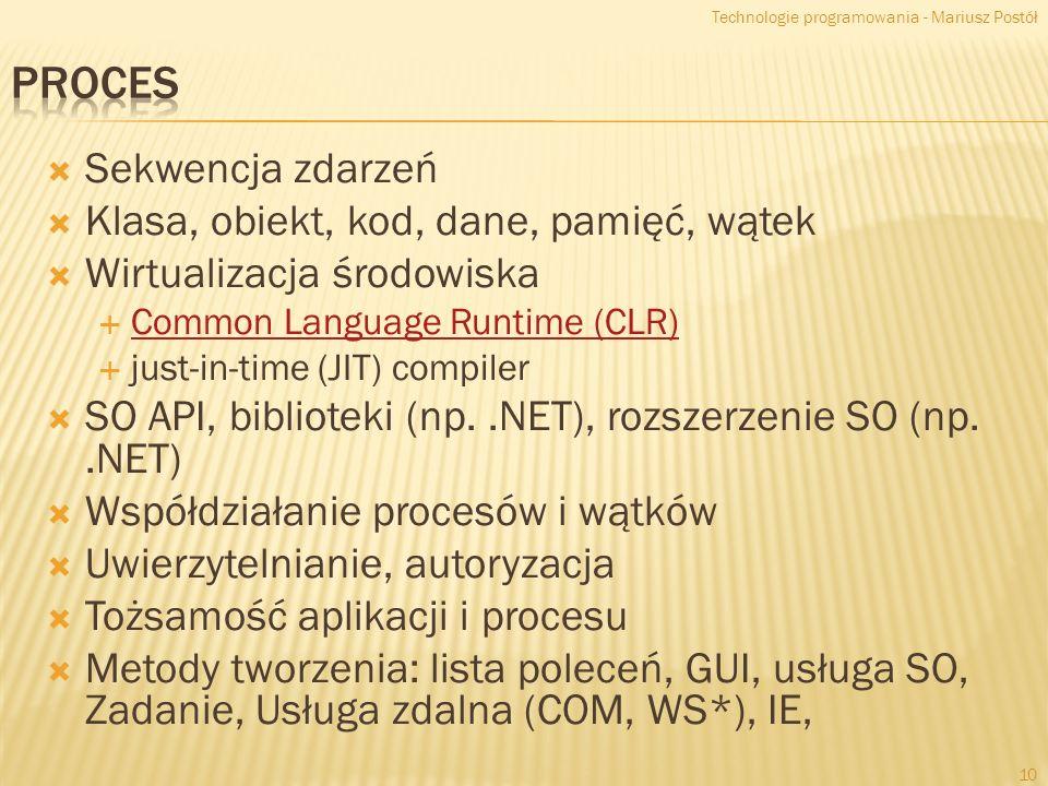 Sekwencja zdarzeń Klasa, obiekt, kod, dane, pamięć, wątek Wirtualizacja środowiska Common Language Runtime (CLR) just-in-time (JIT) compiler SO API, biblioteki (np..NET), rozszerzenie SO (np..NET) Współdziałanie procesów i wątków Uwierzytelnianie, autoryzacja Tożsamość aplikacji i procesu Metody tworzenia: lista poleceń, GUI, usługa SO, Zadanie, Usługa zdalna (COM, WS*), IE, Technologie programowania - Mariusz Postół 10
