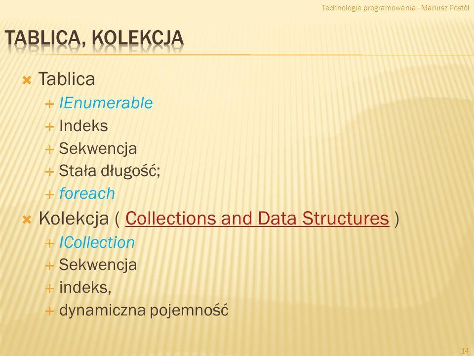 Tablica IEnumerable Indeks Sekwencja Stała długość; foreach Kolekcja ( Collections and Data Structures )Collections and Data Structures ICollection Sekwencja indeks, dynamiczna pojemność Technologie programowania - Mariusz Postół 14