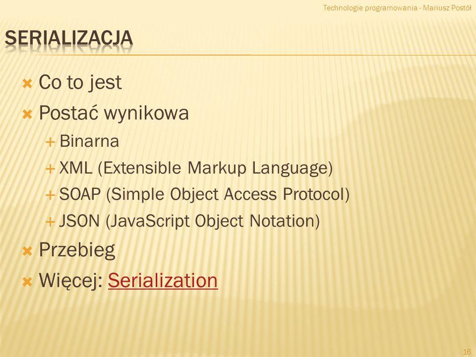 Co to jest Postać wynikowa Binarna XML (Extensible Markup Language) SOAP (Simple Object Access Protocol) JSON (JavaScript Object Notation) Przebieg Więcej: SerializationSerialization Technologie programowania - Mariusz Postół 16