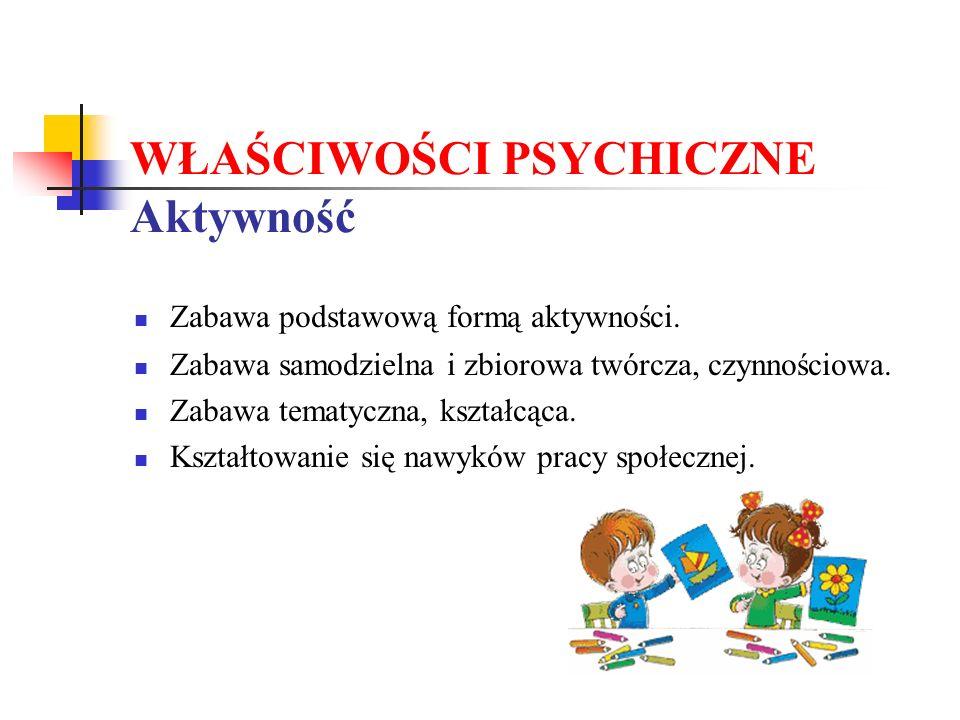 WŁAŚCIWOŚCI PSYCHICZNE Aktywność Zabawa podstawową formą aktywności.