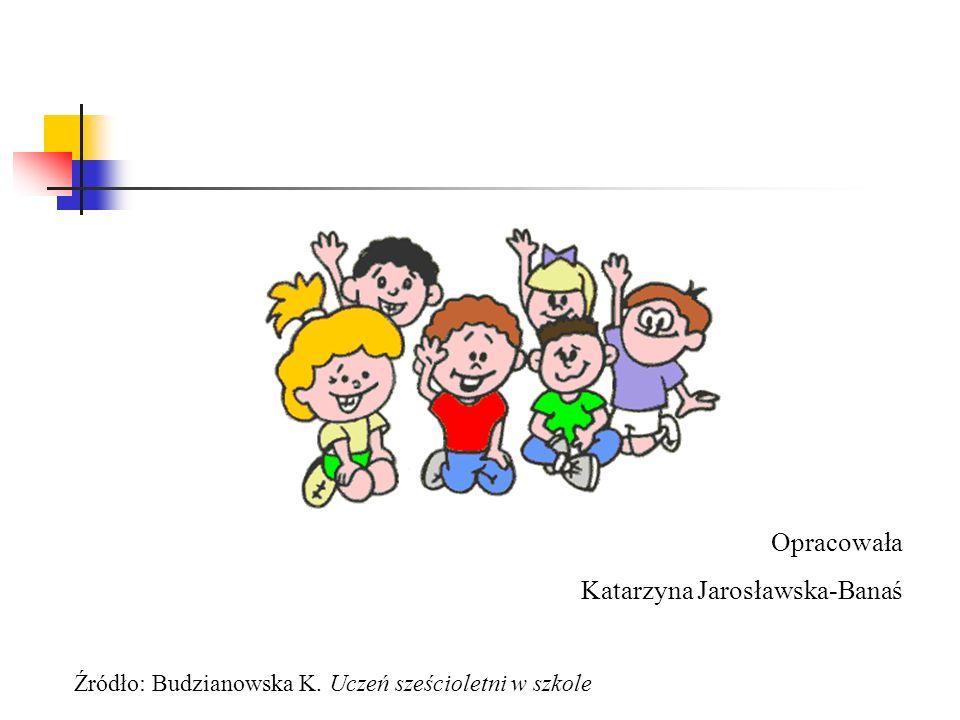 Opracowała Katarzyna Jarosławska-Banaś Źródło: Budzianowska K. Uczeń sześcioletni w szkole