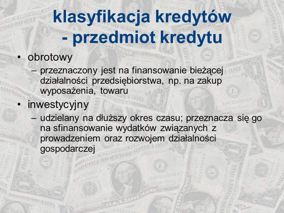 klasyfikacja kredytów - przedmiot kredytu obrotowy –przeznaczony jest na finansowanie bieżącej działalności przedsiębiorstwa, np. na zakup wyposażenia