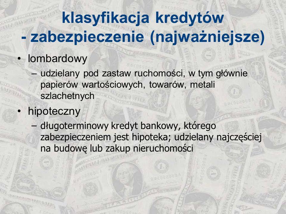 klasyfikacja kredytów - zabezpieczenie (najważniejsze) lombardowy –udzielany pod zastaw ruchomości, w tym głównie papierów wartościowych, towarów, met