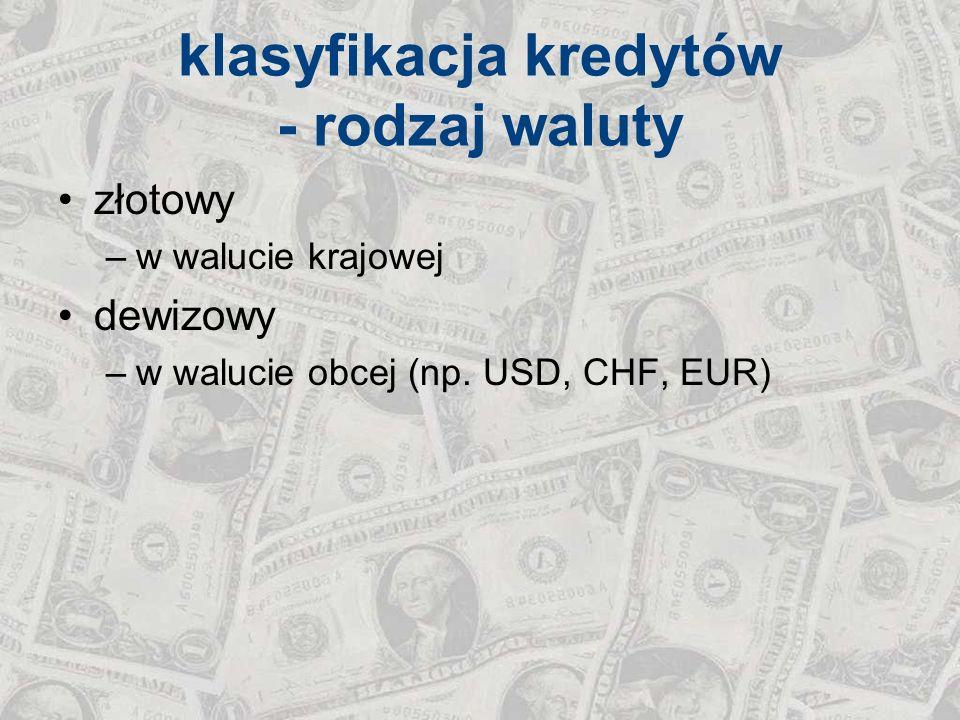 klasyfikacja kredytów - rodzaj waluty złotowy –w walucie krajowej dewizowy –w walucie obcej (np. USD, CHF, EUR)