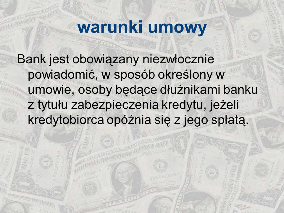 warunki umowy Bank jest obowiązany niezwłocznie powiadomić, w sposób określony w umowie, osoby będące dłużnikami banku z tytułu zabezpieczenia kredytu