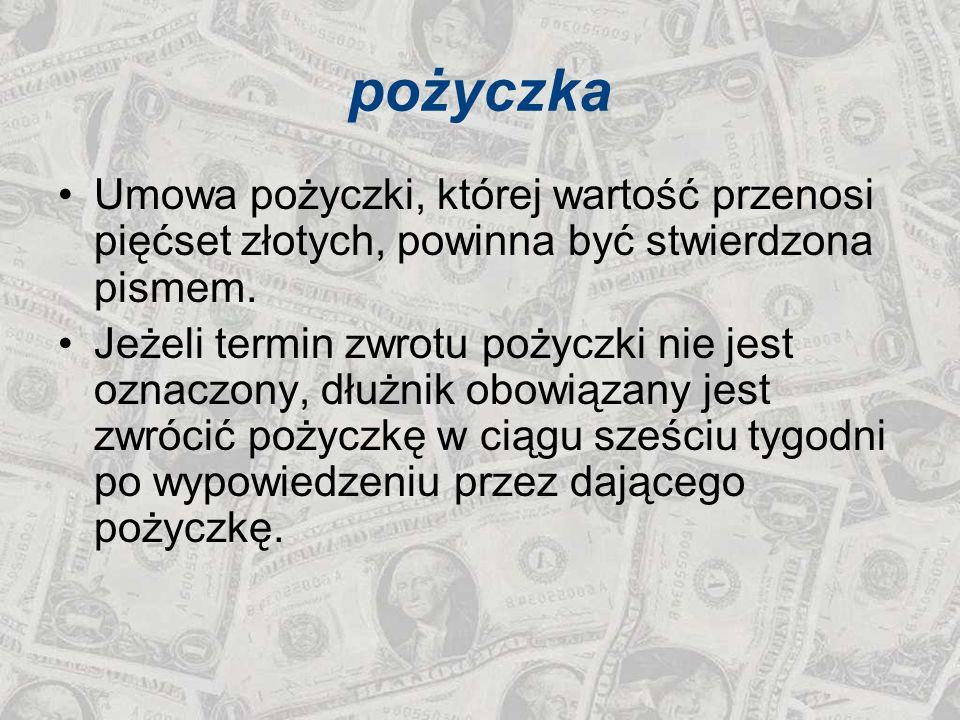 pożyczka Umowa pożyczki, której wartość przenosi pięćset złotych, powinna być stwierdzona pismem. Jeżeli termin zwrotu pożyczki nie jest oznaczony, dł