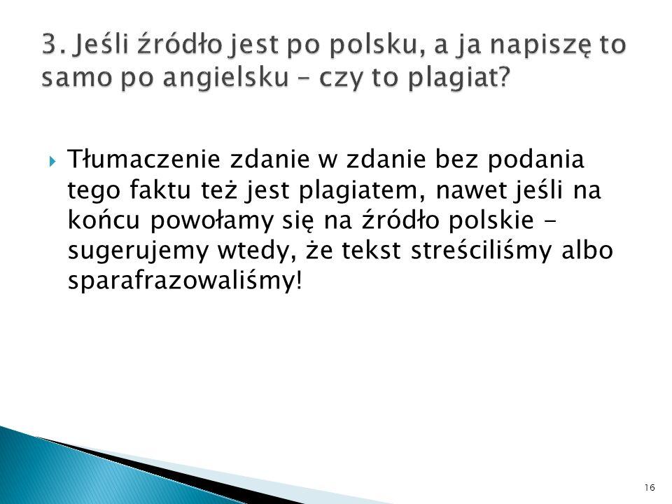 Tłumaczenie zdanie w zdanie bez podania tego faktu też jest plagiatem, nawet jeśli na końcu powołamy się na źródło polskie - sugerujemy wtedy, że tekst streściliśmy albo sparafrazowaliśmy.