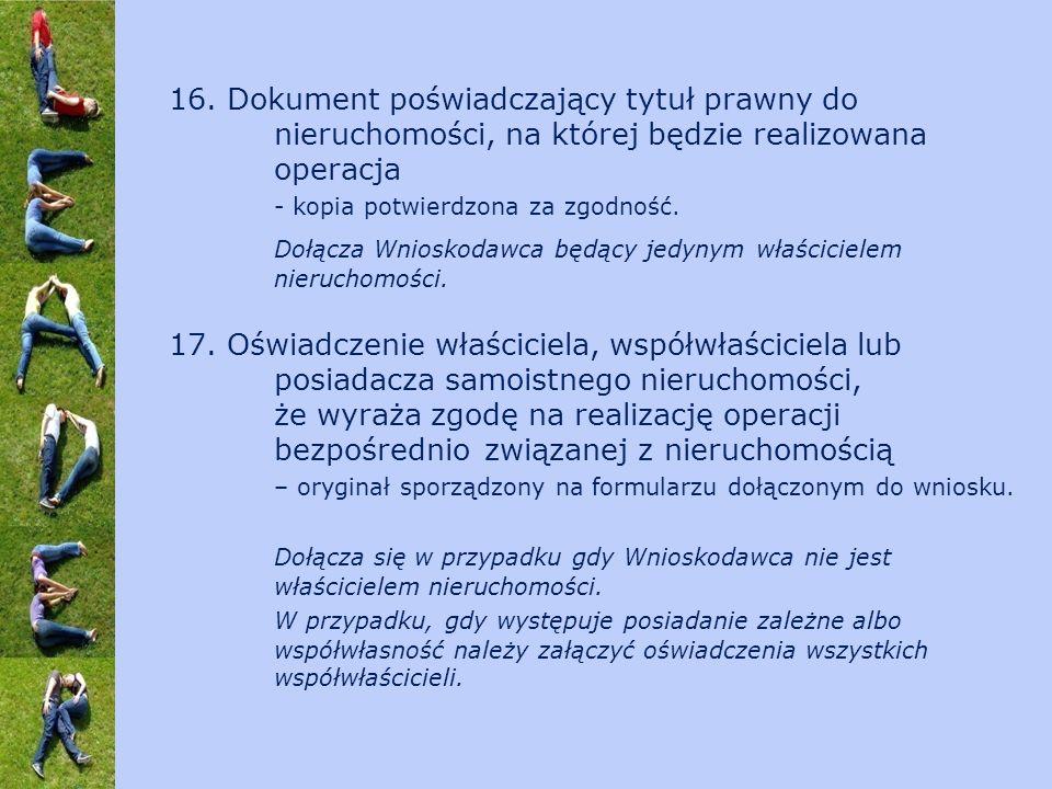 16. Dokument poświadczający tytuł prawny do nieruchomości, na której będzie realizowana operacja - kopia potwierdzona za zgodność. Dołącza Wnioskodawc