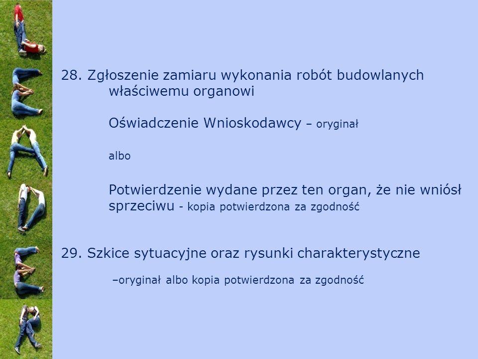 28. Zgłoszenie zamiaru wykonania robót budowlanych właściwemu organowi Oświadczenie Wnioskodawcy – oryginał albo Potwierdzenie wydane przez ten organ,