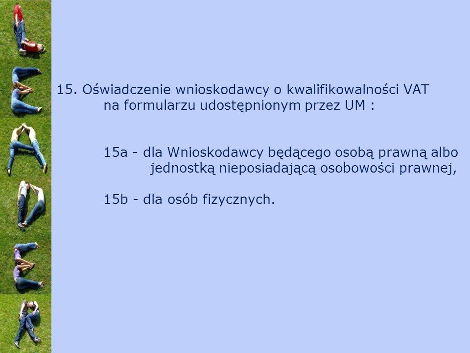 15. Oświadczenie wnioskodawcy o kwalifikowalności VAT na formularzu udostępnionym przez UM : 15a - dla Wnioskodawcy będącego osobą prawną albo jednost