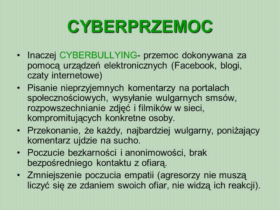CYBERPRZEMOC Inaczej CYBERBULLYING- przemoc dokonywana za pomocą urządzeń elektronicznych (Facebook, blogi, czaty internetowe) Pisanie nieprzyjemnych