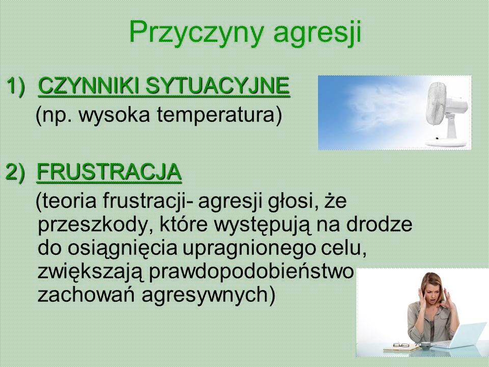 Przyczyny agresji 1)CZYNNIKI SYTUACYJNE (np. wysoka temperatura) 2)FRUSTRACJA 2) FRUSTRACJA (teoria frustracji- agresji głosi, że przeszkody, które wy