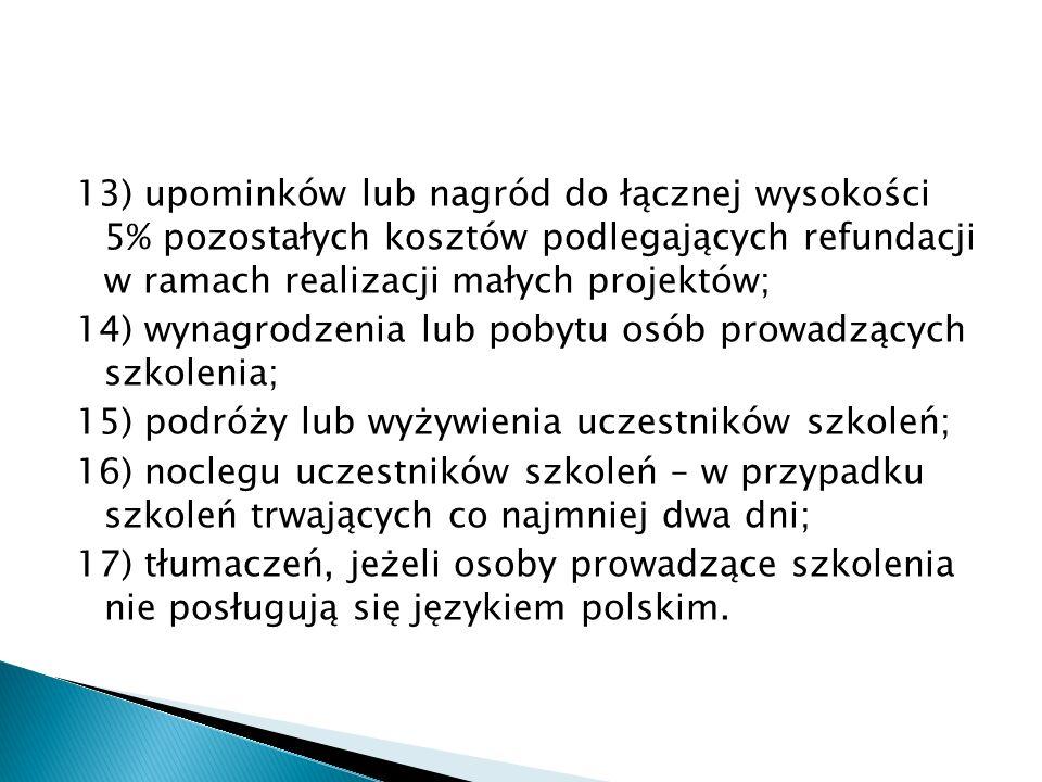 13) upominków lub nagród do łącznej wysokości 5% pozostałych kosztów podlegających refundacji w ramach realizacji małych projektów; 14) wynagrodzenia lub pobytu osób prowadzących szkolenia; 15) podróży lub wyżywienia uczestników szkoleń; 16) noclegu uczestników szkoleń – w przypadku szkoleń trwających co najmniej dwa dni; 17) tłumaczeń, jeżeli osoby prowadzące szkolenia nie posługują się językiem polskim.