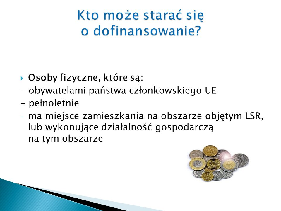 Osoby fizyczne, które są: - obywatelami państwa członkowskiego UE - pełnoletnie - ma miejsce zamieszkania na obszarze objętym LSR, lub wykonujące działalność gospodarczą na tym obszarze