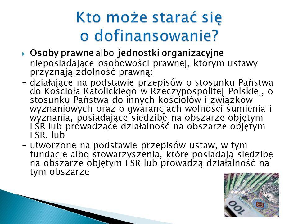 Osoby prawne albo jednostki organizacyjne nieposiadające osobowości prawnej, którym ustawy przyznają zdolność prawną: - działające na podstawie przepisów o stosunku Państwa do Kościoła Katolickiego w Rzeczypospolitej Polskiej, o stosunku Państwa do innych kościołów i związków wyznaniowych oraz o gwarancjach wolności sumienia i wyznania, posiadające siedzibę na obszarze objętym LSR lub prowadzące działalność na obszarze objętym LSR, lub - utworzone na podstawie przepisów ustaw, w tym fundacje albo stowarzyszenia, które posiadają siedzibę na obszarze objętym LSR lub prowadzą działalność na tym obszarze