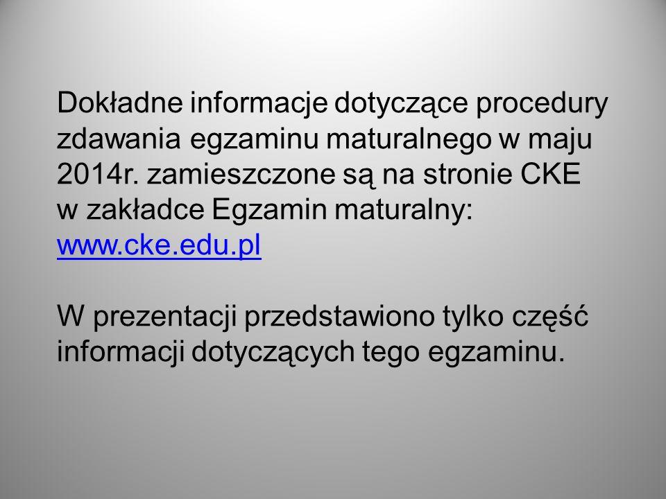Dokładne informacje dotyczące procedury zdawania egzaminu maturalnego w maju 2014r. zamieszczone są na stronie CKE w zakładce Egzamin maturalny: www.c