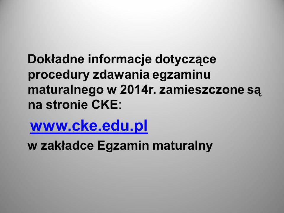 Dokładne informacje dotyczące procedury zdawania egzaminu maturalnego w 2014r. zamieszczone są na stronie CKE: www.cke.edu.pl w zakładce Egzamin matur