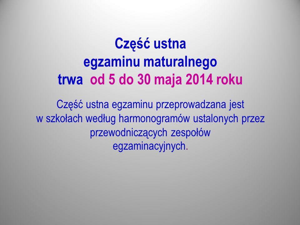Część ustna egzaminu maturalnego trwa od 5 do 30 maja 2014 roku Część ustna egzaminu przeprowadzana jest w szkołach według harmonogramów ustalonych pr